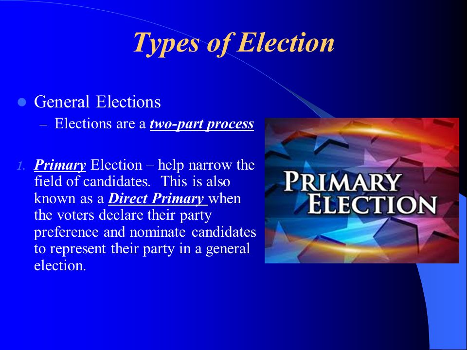 Types of Election General Elections – Elections are a two-part process 1. Primary Election – help narrow the field of candidates. This is also known a