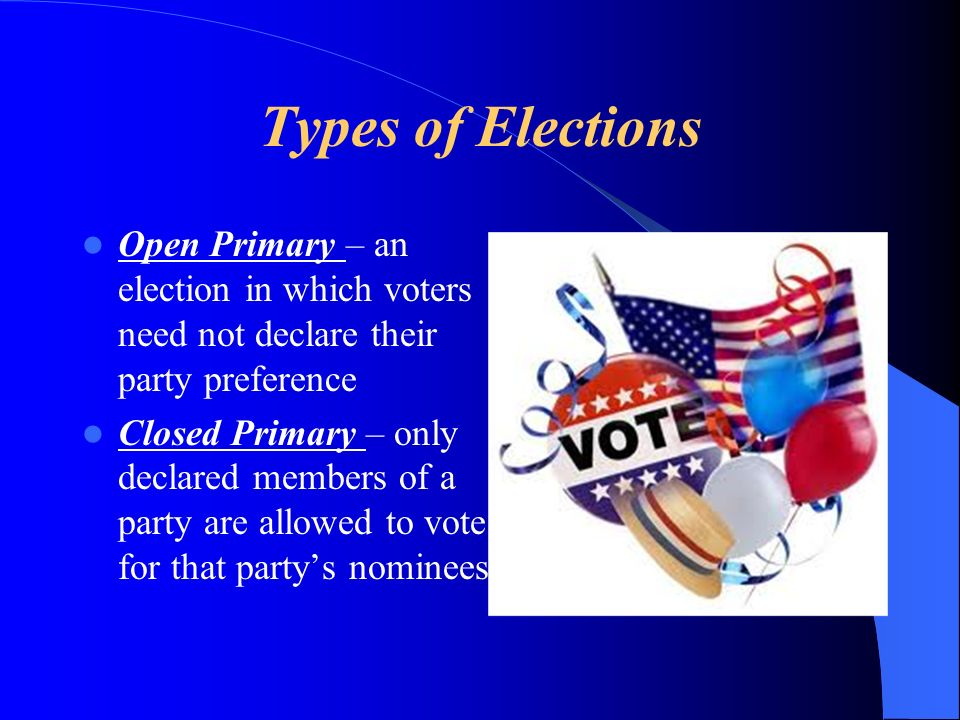 Types of Elections Open Primary – an election in which voters need not declare their party preference Closed Primary – only declared members of a part