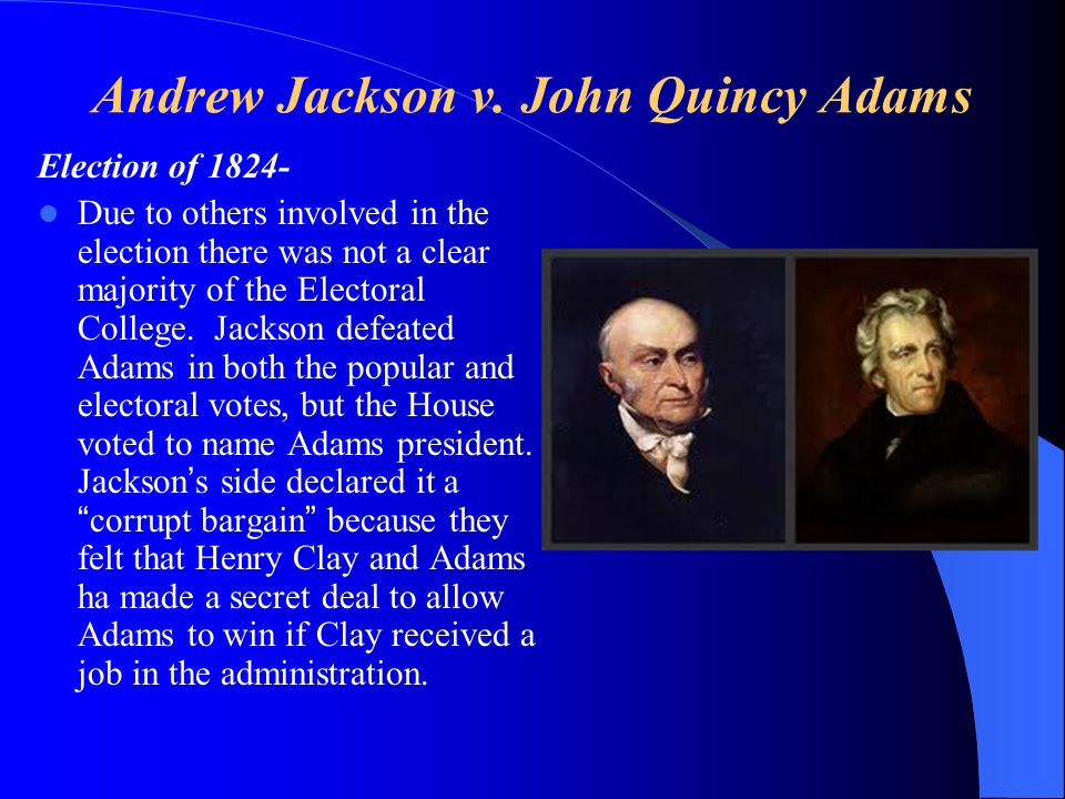Andrew Jackson v. John Quincy Adams Election of 1824- Due to others involved in the election there was not a clear majority of the Electoral College.