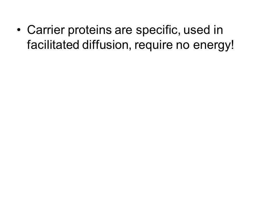 Carrier proteins are specific, used in facilitated diffusion, require no energy!