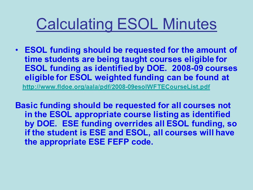 Calculating ESOL Minutes ESOL funding should be requested for the amount of time students are being taught courses eligible for ESOL funding as identified by DOE.