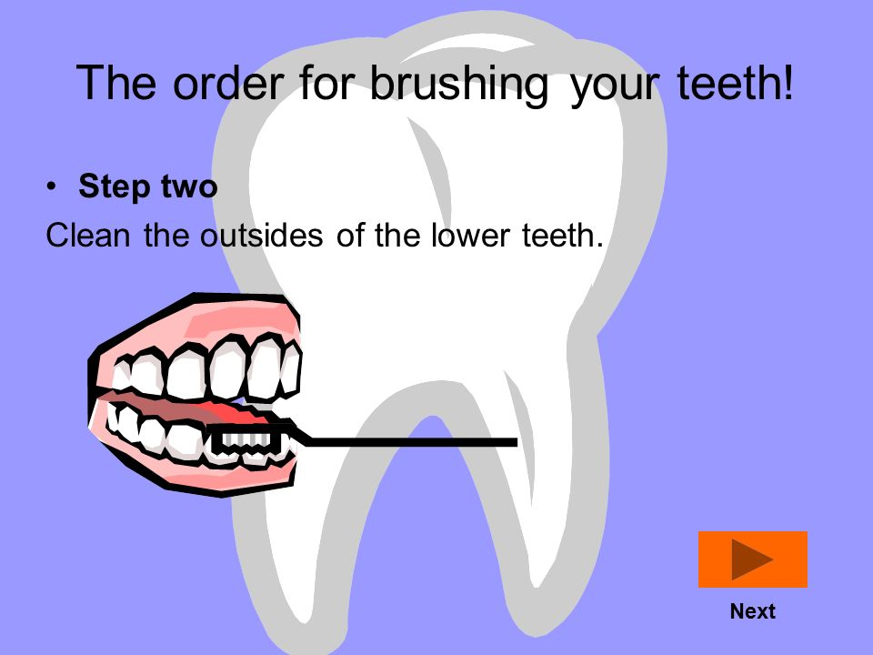 The order for brushing your teeth! Step one Clean the outsides of the upper teeth. Next