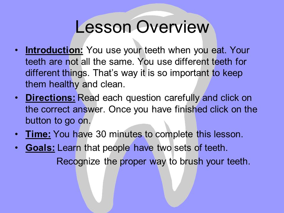 Goal: Students will learn the correct names of their teeth, and the proper way to care for their teeth. Use a diagram of a mouth to identify the corre