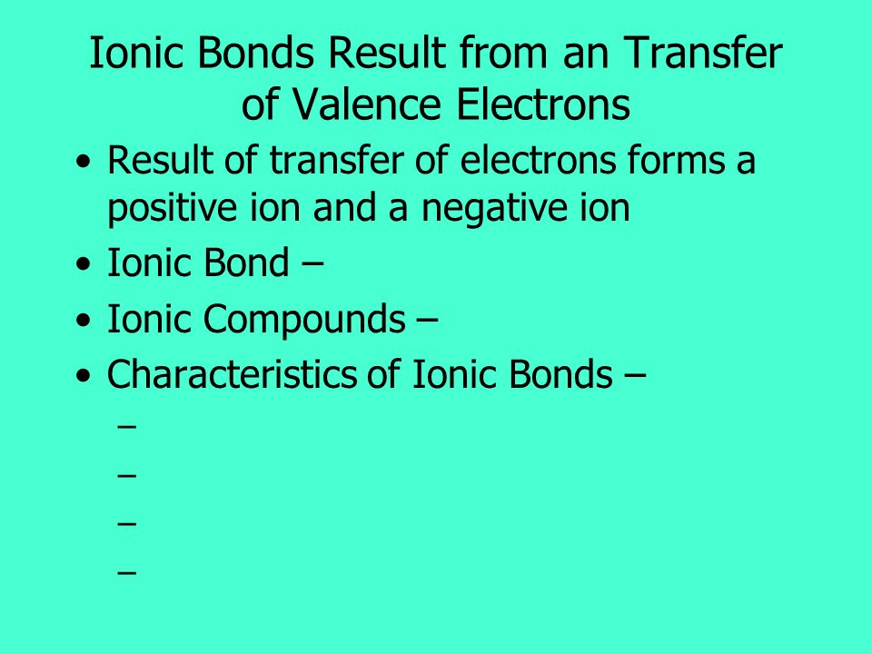 Result of transfer of electrons forms a positive ion and a negative ion Ionic Bond – Ionic Compounds – Characteristics of Ionic Bonds – – Ionic Bonds