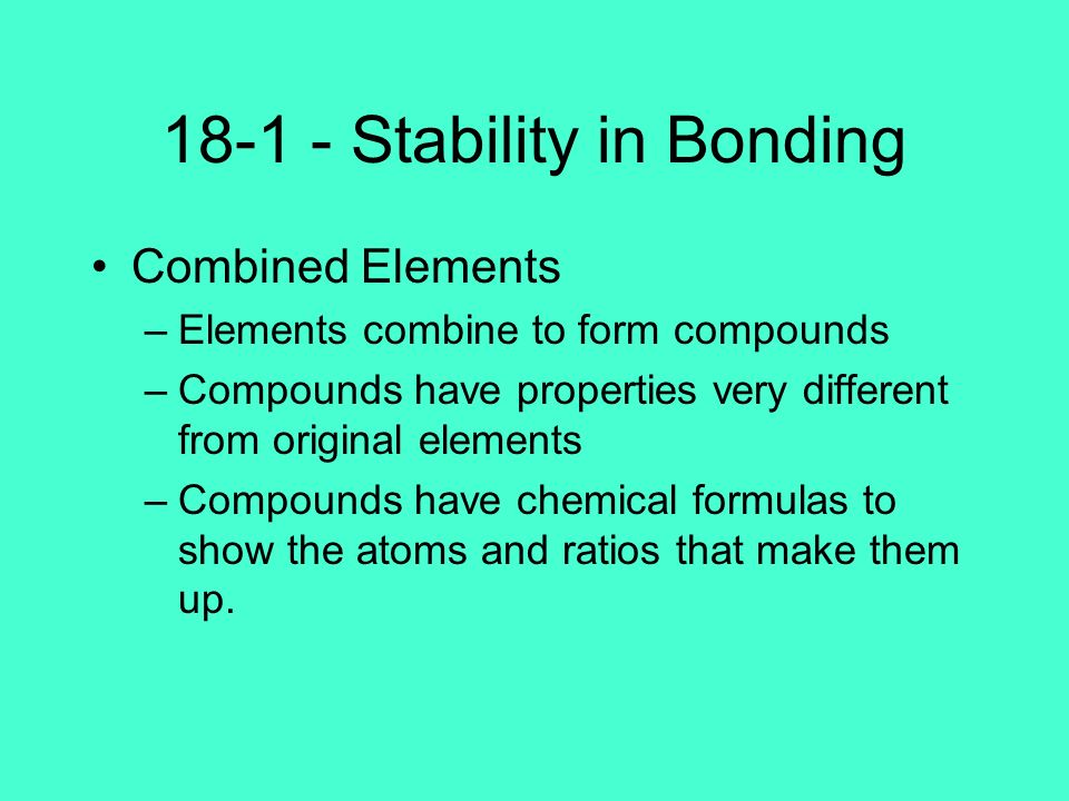 18-1 - Stability in Bonding Combined Elements –Elements combine to form compounds –Compounds have properties very different from original elements –Co