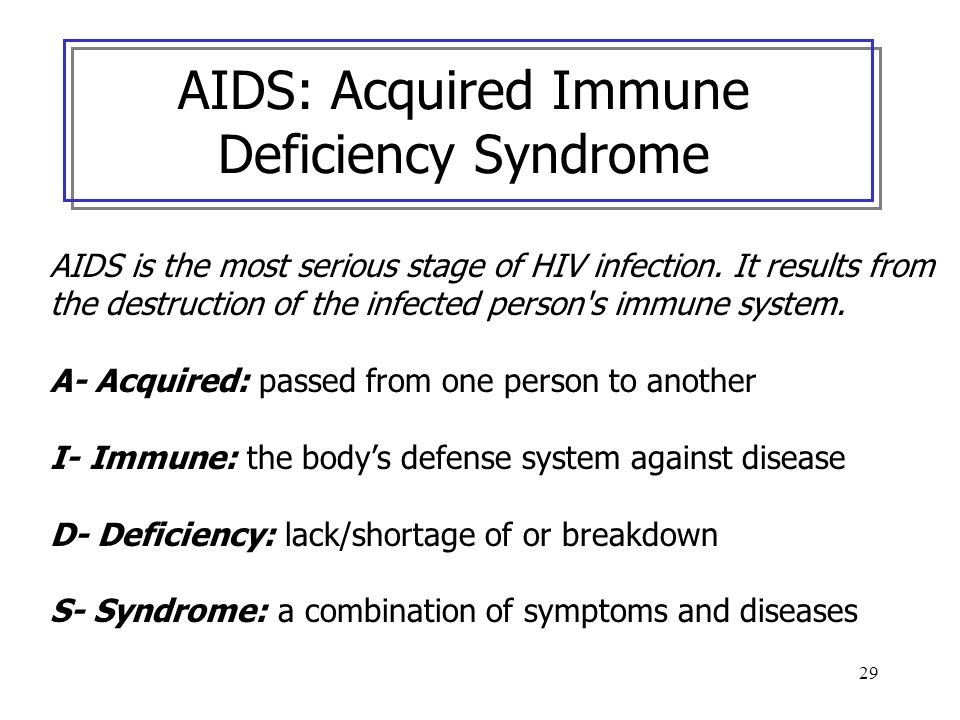 29 AIDS: Acquired Immune Deficiency Syndrome AIDS is the most serious stage of HIV infection. It results from the destruction of the infected person's