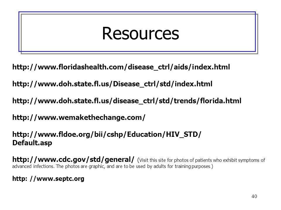 40 Resources http://www.floridashealth.com/disease_ctrl/aids/index.html http://www.doh.state.fl.us/Disease_ctrl/std/index.html http://www.doh.state.fl