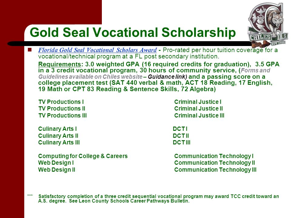 Gold Seal Vocational Scholarship Florida Gold Seal Vocational Scholars Award - Pro-rated per hour tuition coverage for a vocational/technical program at a FL post secondary institution.