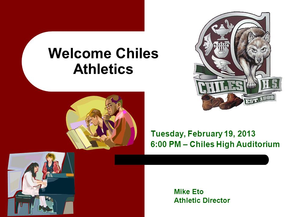 Welcome Chiles Athletics Tuesday, February 19, 2013 6:00 PM – Chiles High Auditorium Mike Eto Athletic Director