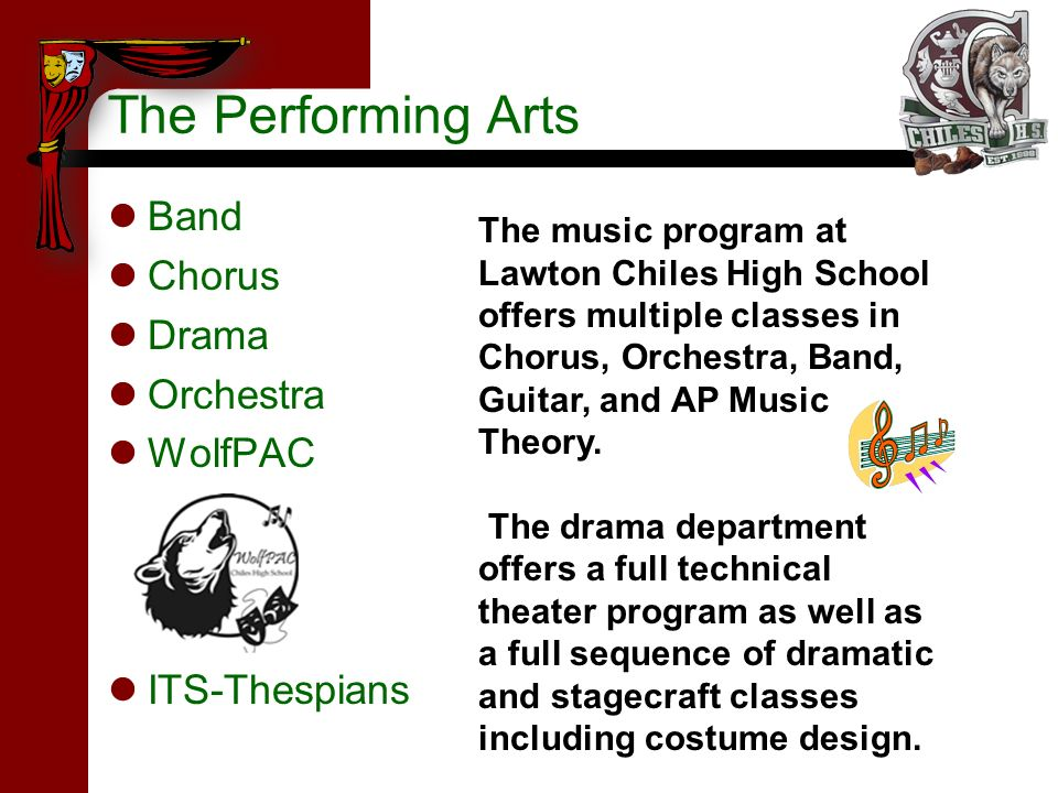 The Performing Arts Band Chorus Drama Orchestra WolfPAC ITS-Thespians The music program at Lawton Chiles High School offers multiple classes in Chorus, Orchestra, Band, Guitar, and AP Music Theory.