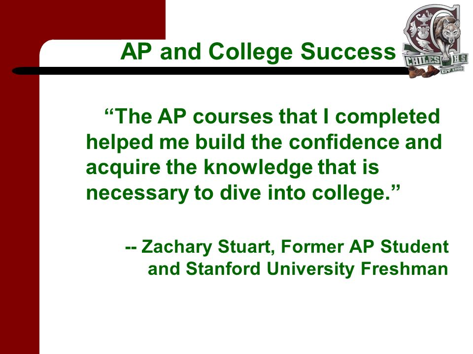 AP and College Success The AP courses that I completed helped me build the confidence and acquire the knowledge that is necessary to dive into college.