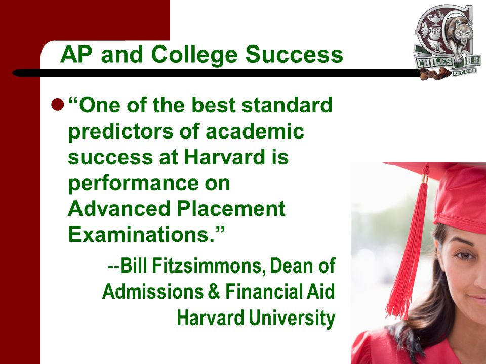 AP and College Success One of the best standard predictors of academic success at Harvard is performance on Advanced Placement Examinations.
