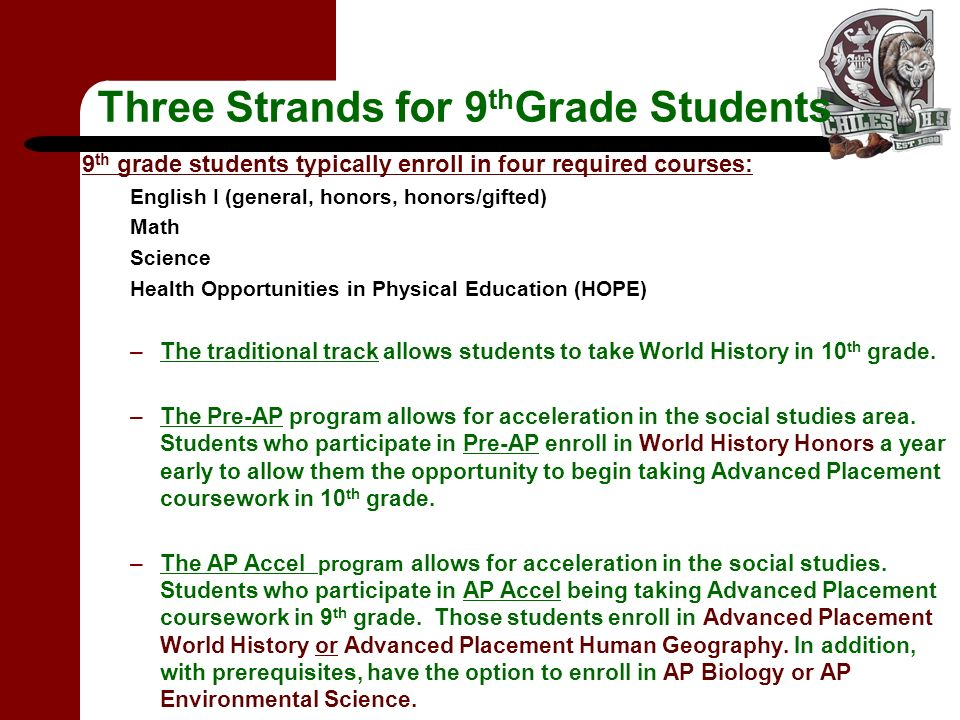 Three Strands for 9 th Grade Students 9 th grade students typically enroll in four required courses: English I (general, honors, honors/gifted) Math Science Health Opportunities in Physical Education (HOPE) –The traditional track allows students to take World History in 10 th grade.