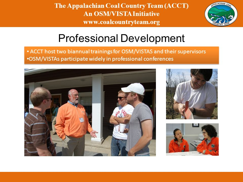 Professional Development The Appalachian Coal Country Team (ACCT) An OSM/VISTA Initiative www.coalcountryteam.org ACCT host two biannual trainings for OSM/VISTAS and their supervisors OSM/VISTAs participate widely in professional conferences ACCT host two biannual trainings for OSM/VISTAS and their supervisors OSM/VISTAs participate widely in professional conferences