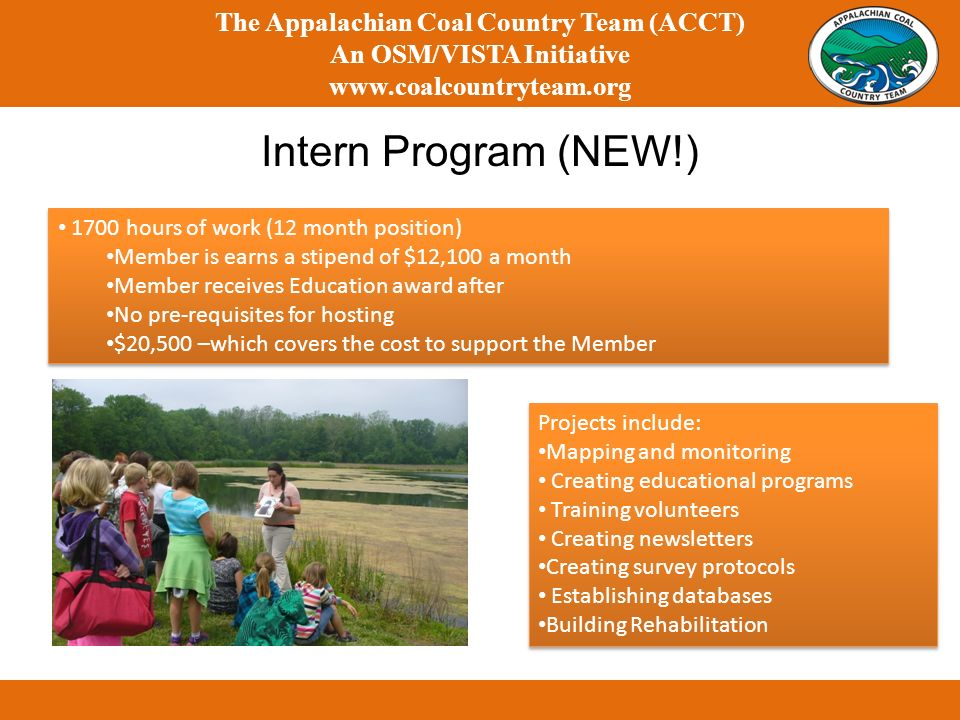 The Appalachian Coal Country Team (ACCT) An OSM/VISTA Initiative www.coalcountryteam.org Intern Program (NEW!) 1700 hours of work (12 month position) Member is earns a stipend of $12,100 a month Member receives Education award after No pre-requisites for hosting $20,500 –which covers the cost to support the Member 1700 hours of work (12 month position) Member is earns a stipend of $12,100 a month Member receives Education award after No pre-requisites for hosting $20,500 –which covers the cost to support the Member Projects include: Mapping and monitoring Creating educational programs Training volunteers Creating newsletters Creating survey protocols Establishing databases Building Rehabilitation Projects include: Mapping and monitoring Creating educational programs Training volunteers Creating newsletters Creating survey protocols Establishing databases Building Rehabilitation