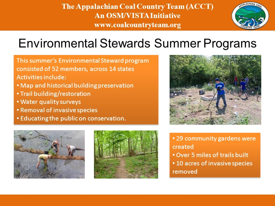 The Appalachian Coal Country Team (ACCT) An OSM/VISTA Initiative   Environmental Stewards Summer Programs This summers Environmental Steward program consisted of 52 members, across 14 states Activities include: Map and historical building preservation Trail building/restoration Water quality surveys Removal of invasive species Educating the public on conservation.