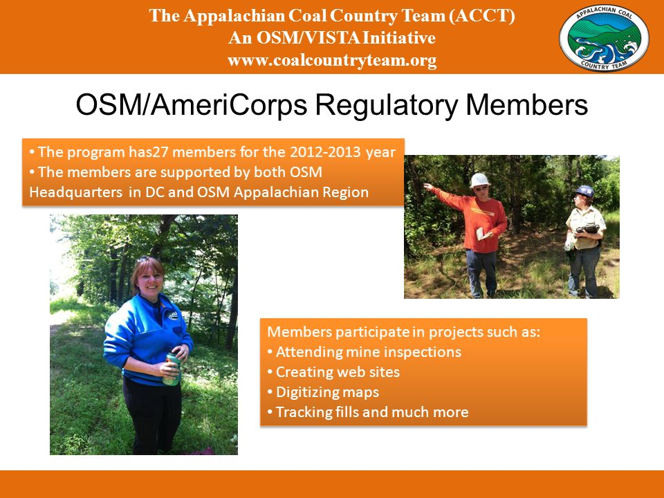 The Appalachian Coal Country Team (ACCT) An OSM/VISTA Initiative www.coalcountryteam.org OSM/AmeriCorps Regulatory Members The program has27 members for the 2012-2013 year The members are supported by both OSM Headquarters in DC and OSM Appalachian Region The program has27 members for the 2012-2013 year The members are supported by both OSM Headquarters in DC and OSM Appalachian Region Members participate in projects such as: Attending mine inspections Creating web sites Digitizing maps Tracking fills and much more Members participate in projects such as: Attending mine inspections Creating web sites Digitizing maps Tracking fills and much more