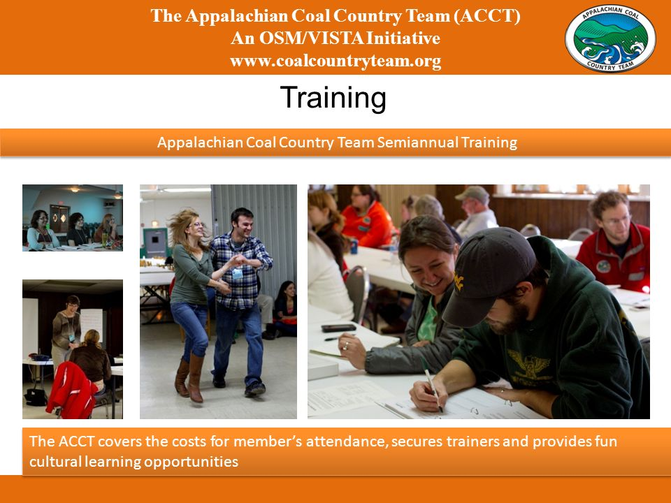 The Appalachian Coal Country Team (ACCT) An OSM/VISTA Initiative   Training Appalachian Coal Country Team Semiannual Training The ACCT covers the costs for members attendance, secures trainers and provides fun cultural learning opportunities