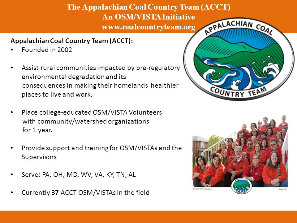 The Appalachian Coal Country Team (ACCT) An OSM/VISTA Initiative www.coalcountryteam.org Appalachian Coal Country Team (ACCT): Founded in 2002 Assist rural communities impacted by pre-regulatory environmental degradation and its consequences in making their homelands healthier places to live and work.