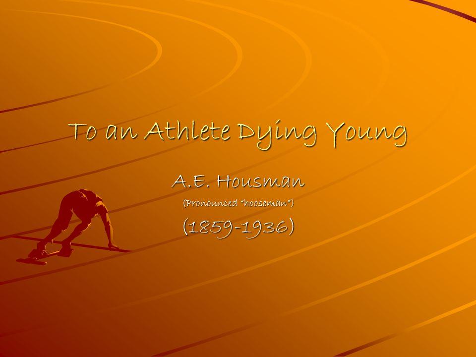 To an Athlete Dying Young A.E. Housman (Pronounced hooseman) (1859-1936)