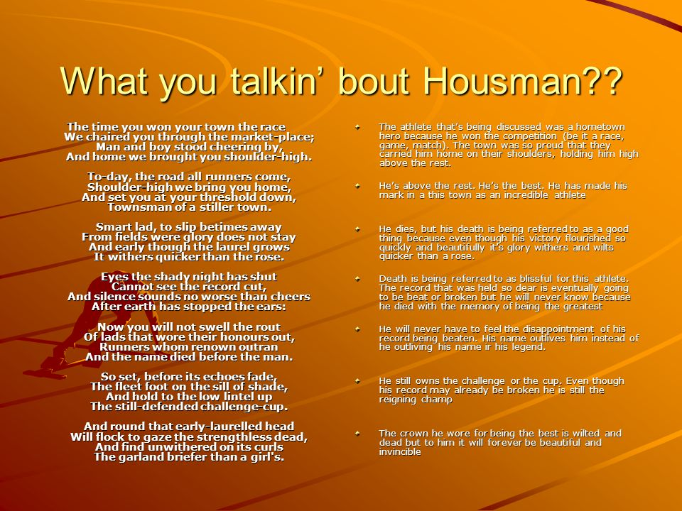 What you talkin bout Housman?? The time you won your town the race We chaired you through the market-place; Man and boy stood cheering by, And home we
