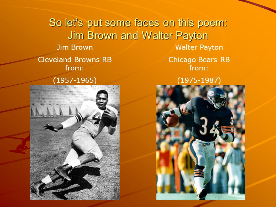 So lets put some faces on this poem: Jim Brown and Walter Payton Jim Brown Cleveland Browns RB from: (1957-1965) Walter Payton Chicago Bears RB from:
