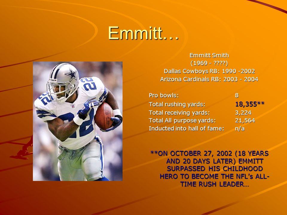 Emmitt… Emmitt Smith (1969 - ????) Dallas Cowboys RB: 1990 -2002 Arizona Cardinals RB: 2003 - 2004 Pro bowls:8 Total rushing yards: 18,355** Total rec