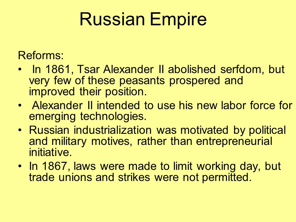 Russian Empire Reforms: In 1861, Tsar Alexander II abolished serfdom, but very few of these peasants prospered and improved their position.