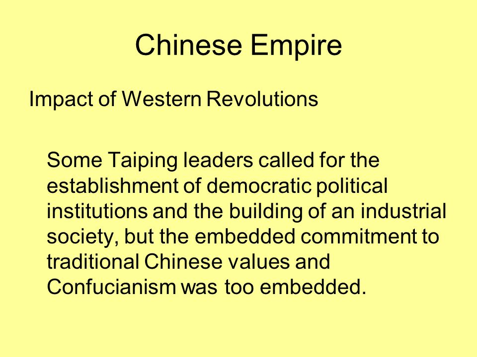 Chinese Empire Impact of Western Revolutions Some Taiping leaders called for the establishment of democratic political institutions and the building of an industrial society, but the embedded commitment to traditional Chinese values and Confucianism was too embedded.
