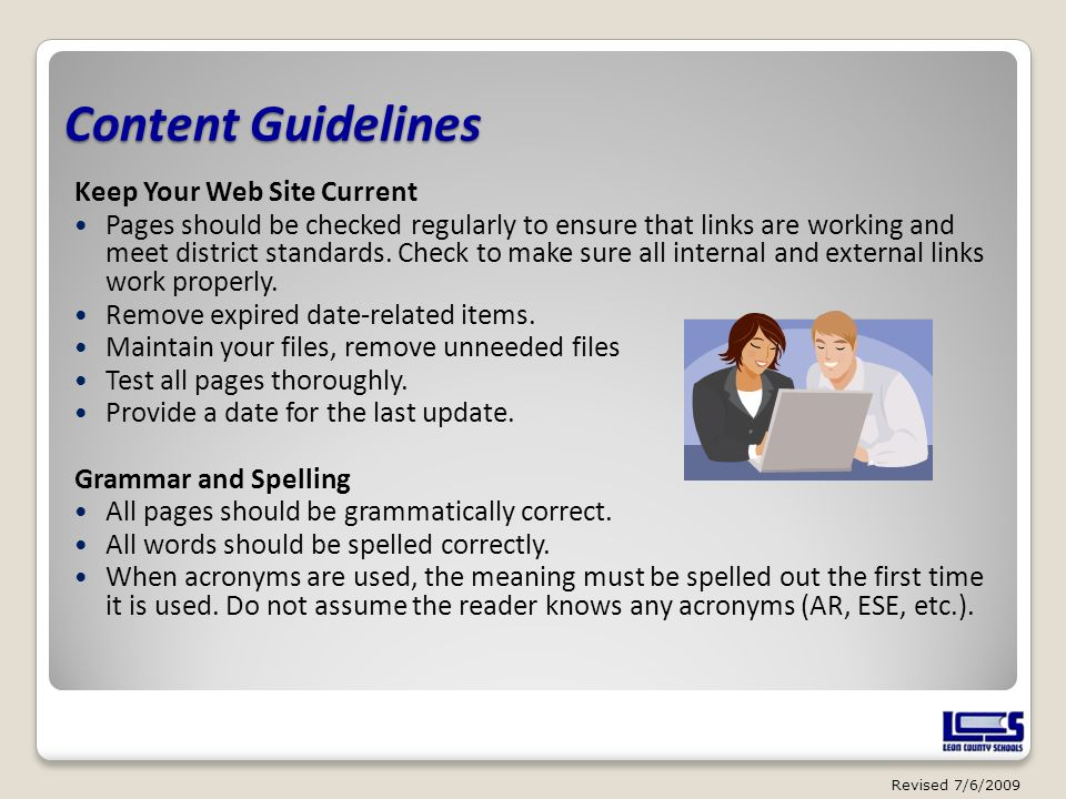 Content Guidelines Keep Your Web Site Current Pages should be checked regularly to ensure that links are working and meet district standards. Check to