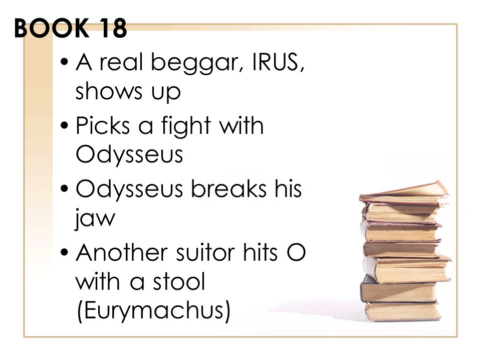 BOOK 18 A real beggar, IRUS, shows up Picks a fight with Odysseus Odysseus breaks his jaw Another suitor hits O with a stool (Eurymachus)