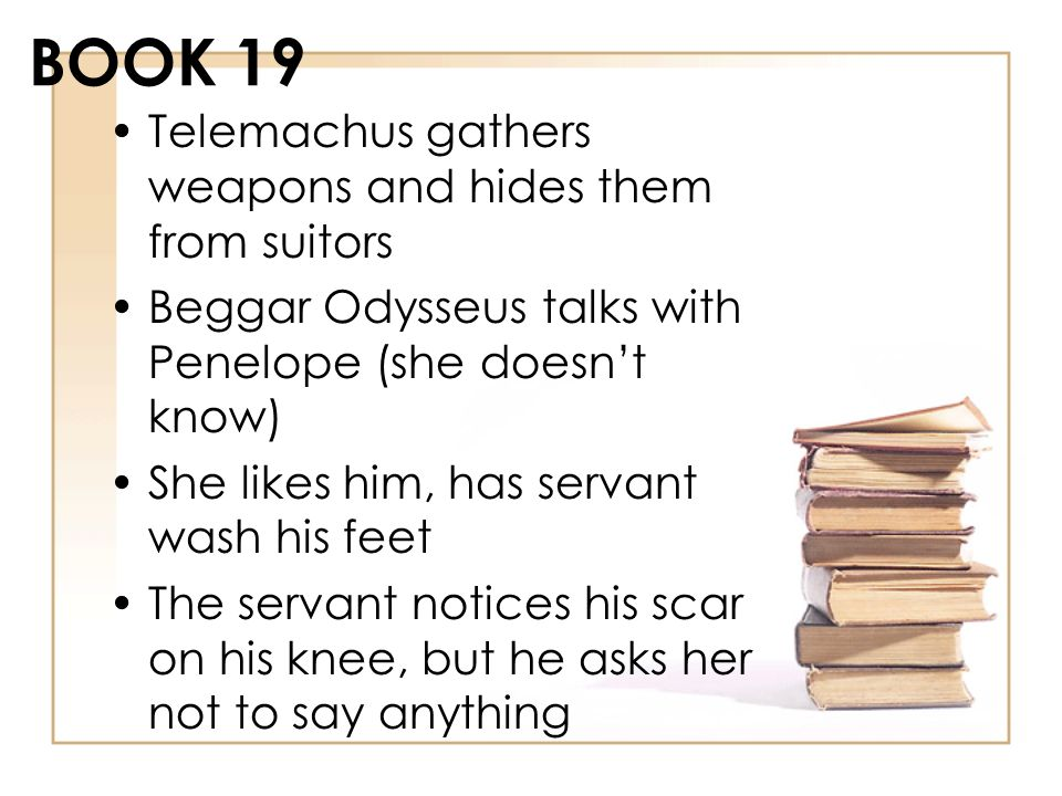 BOOK 19 Telemachus gathers weapons and hides them from suitors Beggar Odysseus talks with Penelope (she doesnt know) She likes him, has servant wash h