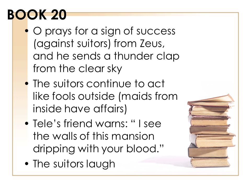 BOOK 20 O prays for a sign of success (against suitors) from Zeus, and he sends a thunder clap from the clear sky The suitors continue to act like foo