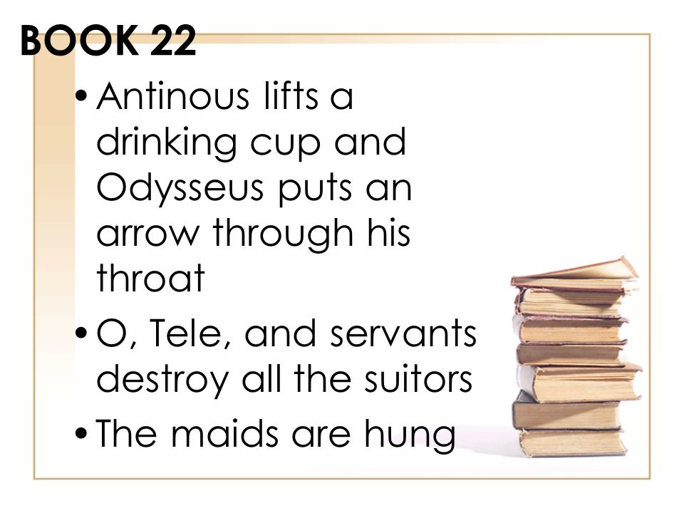 BOOK 22 Antinous lifts a drinking cup and Odysseus puts an arrow through his throat O, Tele, and servants destroy all the suitors The maids are hung
