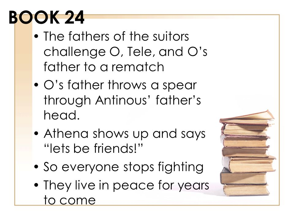 BOOK 24 The fathers of the suitors challenge O, Tele, and Os father to a rematch Os father throws a spear through Antinous fathers head. Athena shows