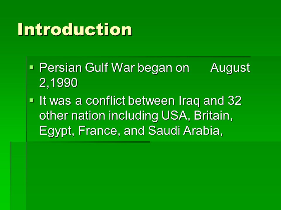 Introduction Persian Gulf War began on August 2,1990 Persian Gulf War began on August 2,1990 It was a conflict between Iraq and 32 other nation including USA, Britain, Egypt, France, and Saudi Arabia, It was a conflict between Iraq and 32 other nation including USA, Britain, Egypt, France, and Saudi Arabia,