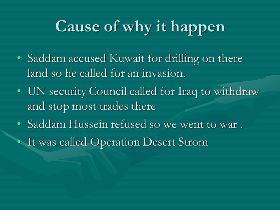 Cause of why it happen Saddam accused Kuwait for drilling on there land so he called for an invasion.Saddam accused Kuwait for drilling on there land so he called for an invasion.