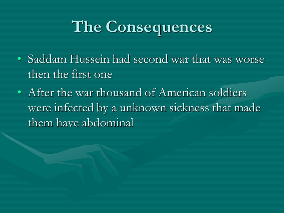 The Consequences Saddam Hussein had second war that was worse then the first oneSaddam Hussein had second war that was worse then the first one After the war thousand of American soldiers were infected by a unknown sickness that made them have abdominalAfter the war thousand of American soldiers were infected by a unknown sickness that made them have abdominal