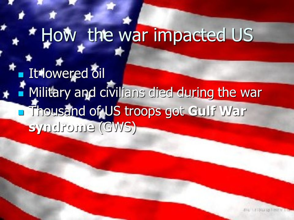 How the war impacted US It lowered oil It lowered oil Military and civilians died during the war Military and civilians died during the war Thousand of US troops got Gulf War syndrome (GWS) Thousand of US troops got Gulf War syndrome (GWS)