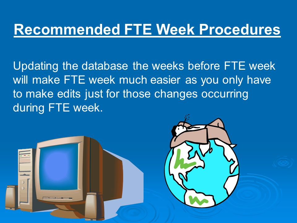 Recommended FTE Week Procedures Updating the database the weeks before FTE week will make FTE week much easier as you only have to make edits just for those changes occurring during FTE week.