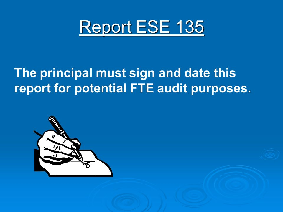 Report ESE 135 The principal must sign and date this report for potential FTE audit purposes.