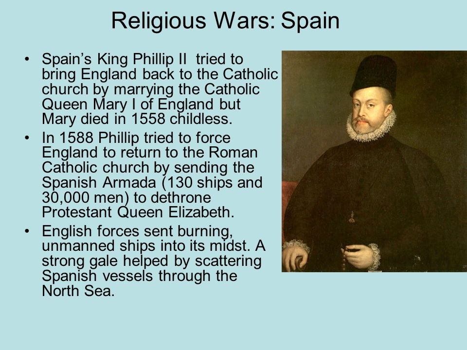 Religious Wars: Spain Spains King Phillip II tried to bring England back to the Catholic church by marrying the Catholic Queen Mary I of England but M