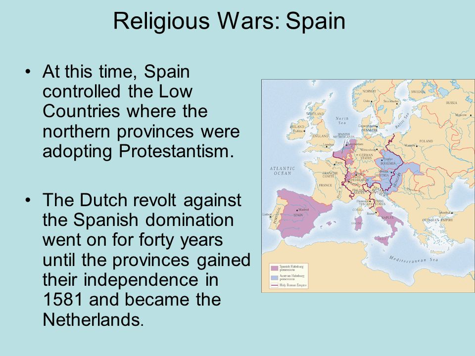 Religious Wars: Spain At this time, Spain controlled the Low Countries where the northern provinces were adopting Protestantism. The Dutch revolt agai