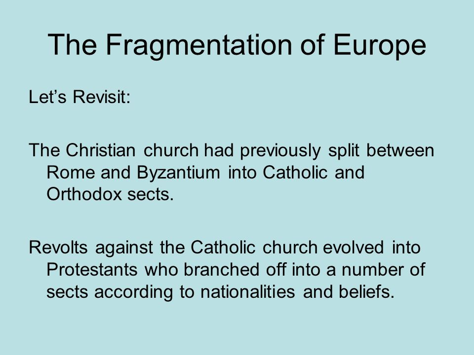 The Fragmentation of Europe Lets Revisit: The Christian church had previously split between Rome and Byzantium into Catholic and Orthodox sects. Revol