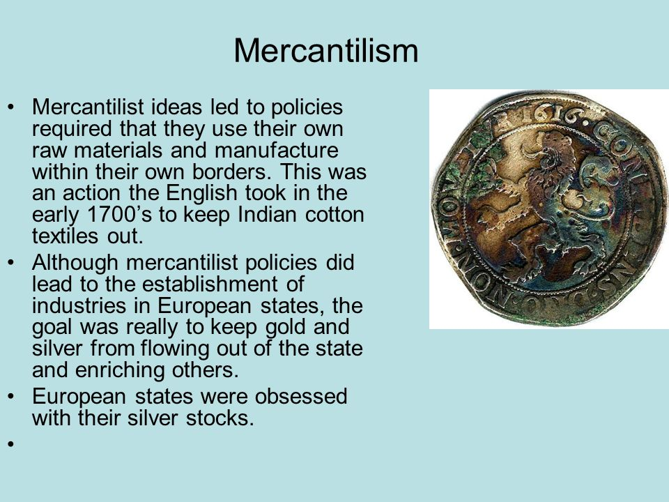 Mercantilism Mercantilist ideas led to policies required that they use their own raw materials and manufacture within their own borders. This was an a