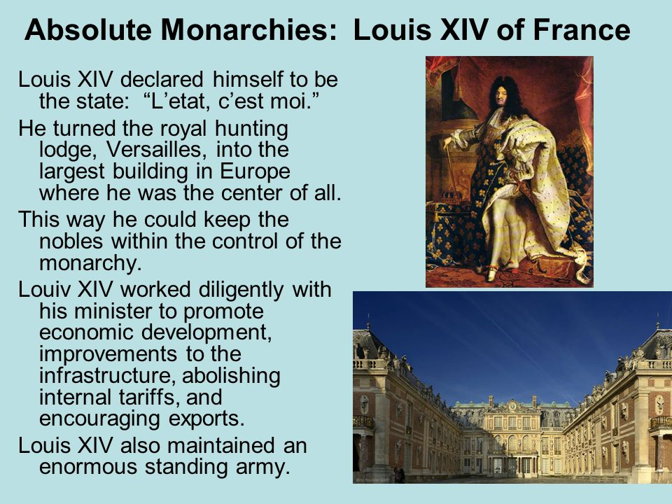 Absolute Monarchies: Louis XIV of France Louis XIV declared himself to be the state: Letat, cest moi. He turned the royal hunting lodge, Versailles, i