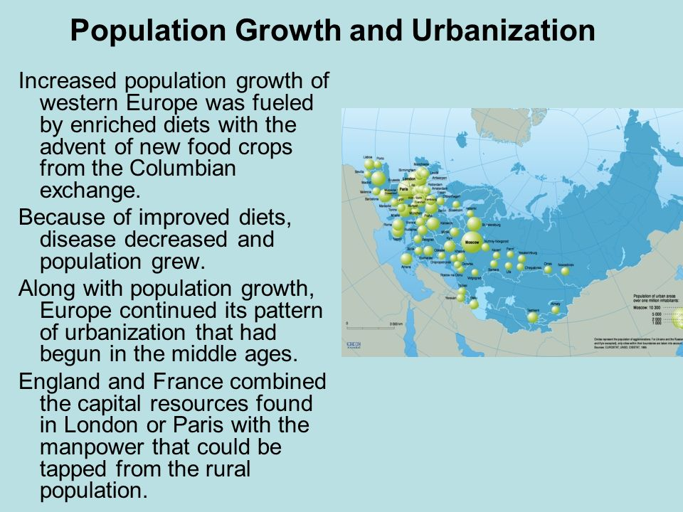 Population Growth and Urbanization Increased population growth of western Europe was fueled by enriched diets with the advent of new food crops from t