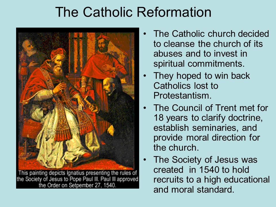 The Catholic Reformation The Catholic church decided to cleanse the church of its abuses and to invest in spiritual commitments. They hoped to win bac