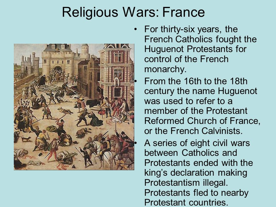 Religious Wars: France For thirty-six years, the French Catholics fought the Huguenot Protestants for control of the French monarchy. From the 16th to