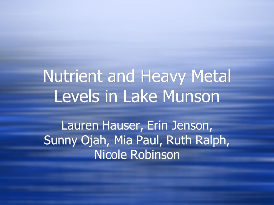 Nutrient and Heavy Metal Levels in Lake Munson Lauren Hauser, Erin Jenson, Sunny Ojah, Mia Paul, Ruth Ralph, Nicole Robinson